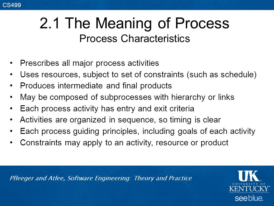 Pfleeger and Atlee, Software Engineering: Theory and Practice CS499 2.1 The Meaning of Process Process Characteristics Prescribes all major process ac