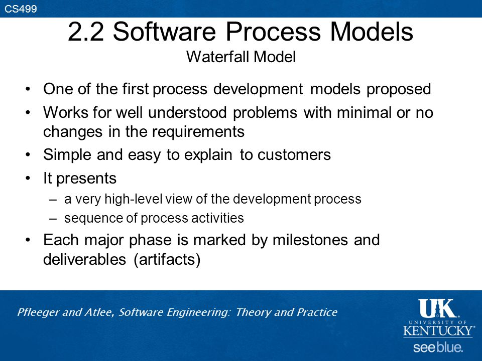 Pfleeger and Atlee, Software Engineering: Theory and Practice CS499 2.2 Software Process Models Waterfall Model One of the first process development m