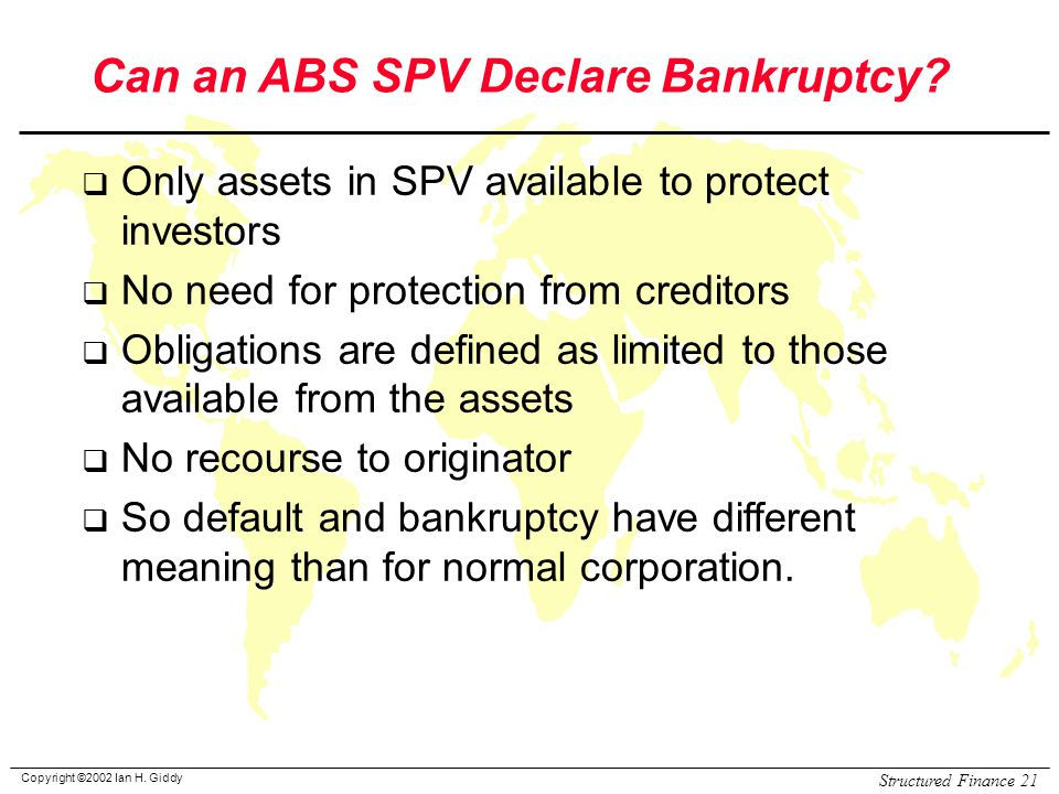 Copyright ©2002 Ian H. Giddy Structured Finance 21 Can an ABS SPV Declare Bankruptcy.