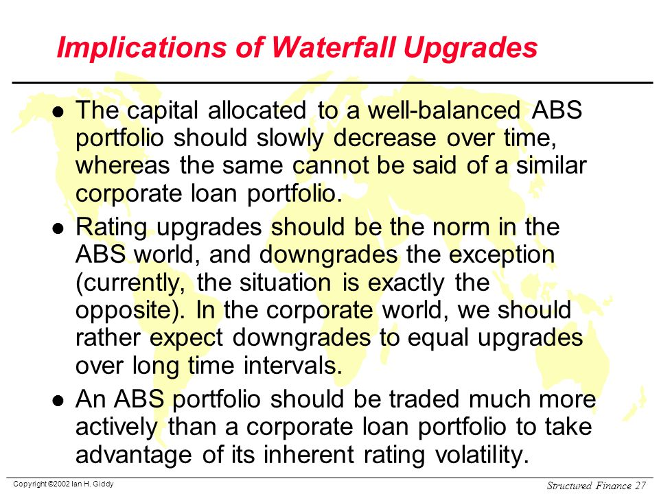 Copyright ©2002 Ian H. Giddy Structured Finance 27 Implications of Waterfall Upgrades l The capital allocated to a well-balanced ABS portfolio should