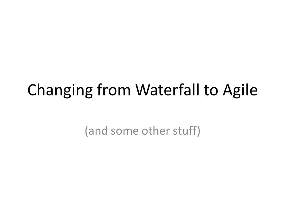 Changing from Waterfall to Agile (and some other stuff)