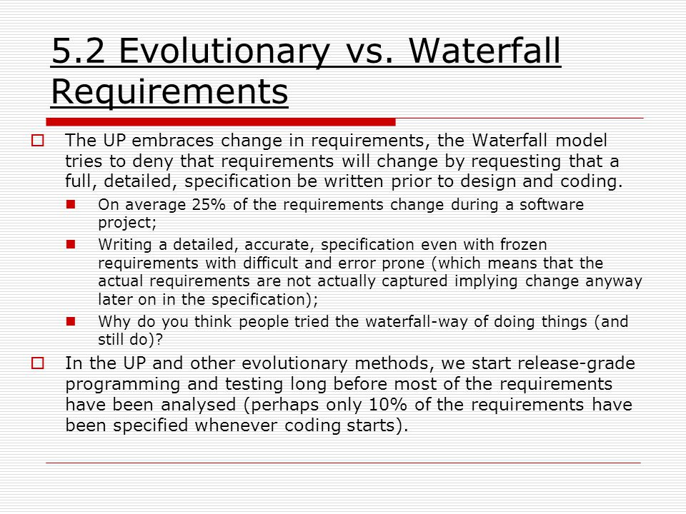  The UP embraces change in requirements, the Waterfall model tries to deny that requirements will change by requesting that a full, detailed, specification be written prior to design and coding.