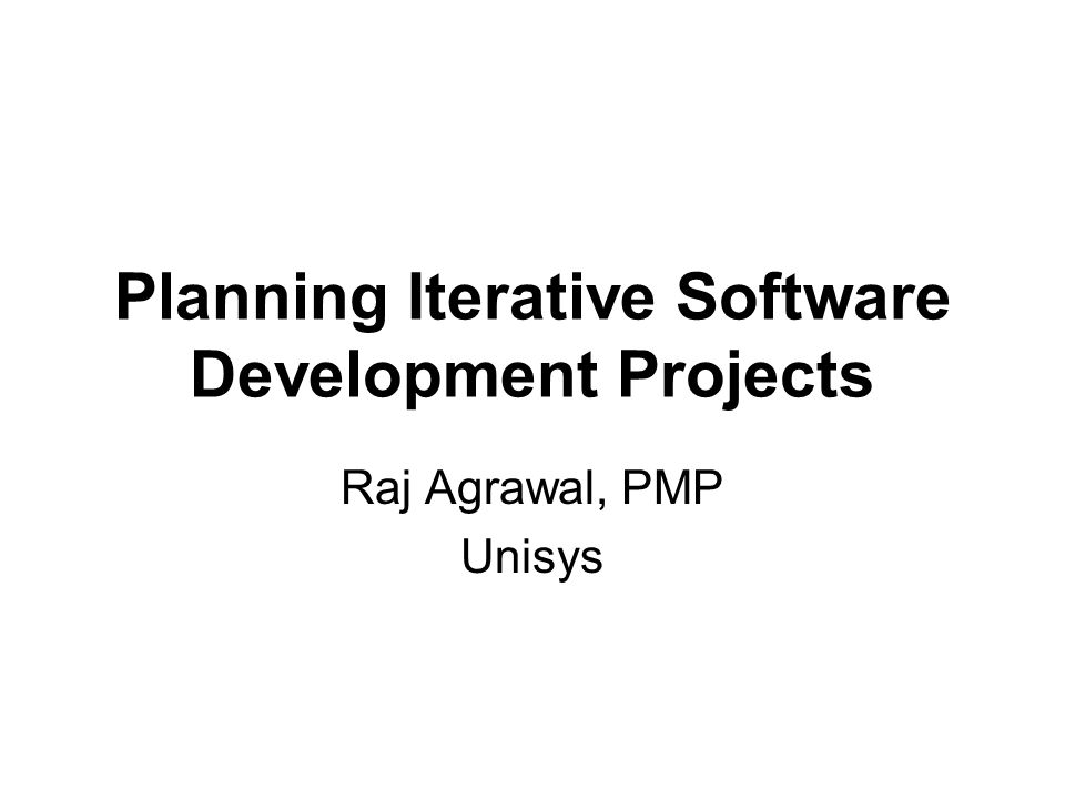 Planning Iterative Software Development Projects Raj Agrawal, PMP Unisys