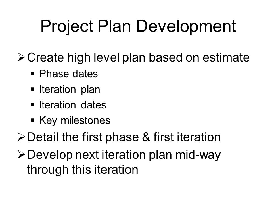 Project Plan Development  Create high level plan based on estimate  Phase dates  Iteration plan  Iteration dates  Key milestones  Detail the first phase & first iteration  Develop next iteration plan mid-way through this iteration