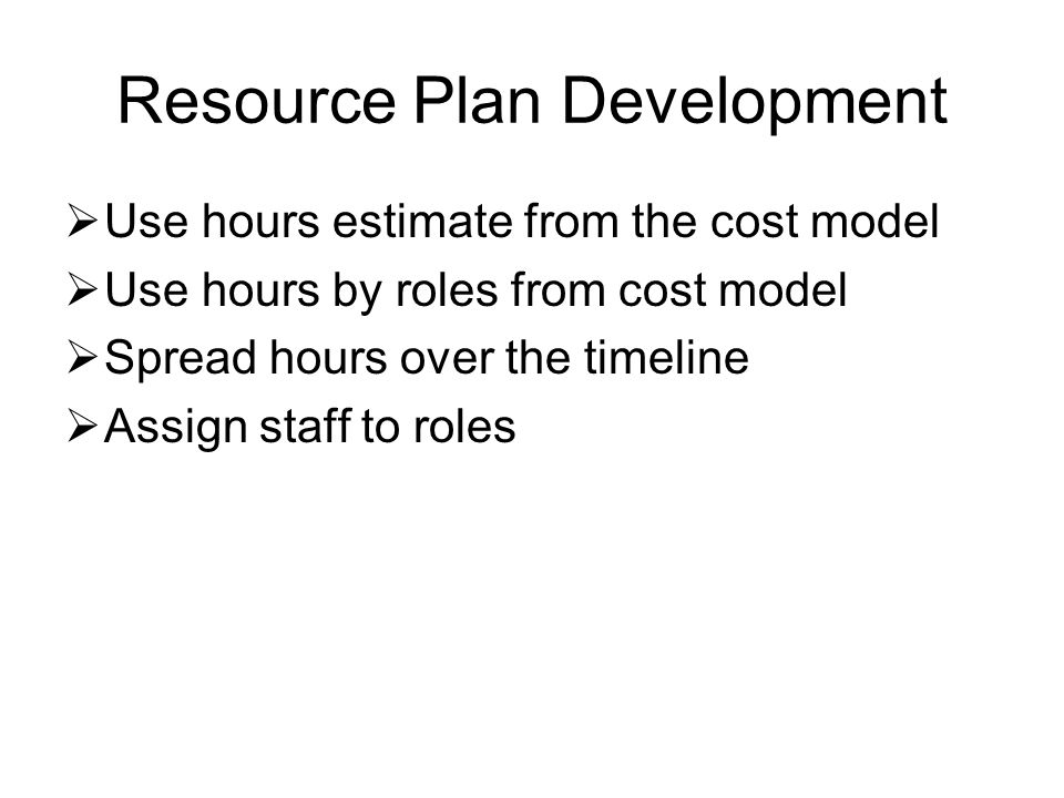 Resource Plan Development  Use hours estimate from the cost model  Use hours by roles from cost model  Spread hours over the timeline  Assign staff to roles