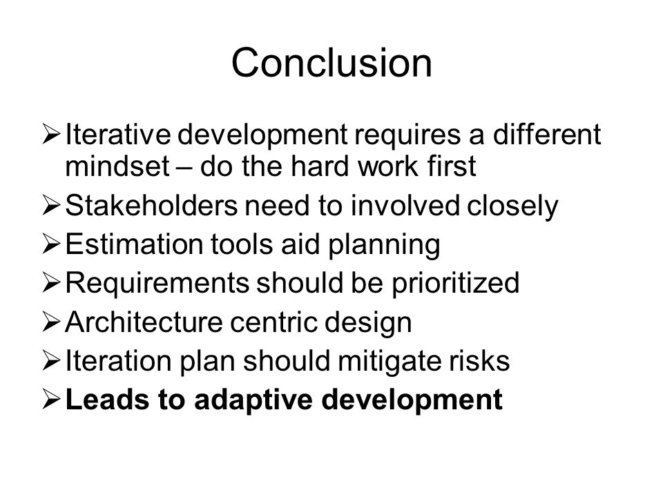 Conclusion  Iterative development requires a different mindset – do the hard work first  Stakeholders need to involved closely  Estimation tools aid planning  Requirements should be prioritized  Architecture centric design  Iteration plan should mitigate risks  Leads to adaptive development