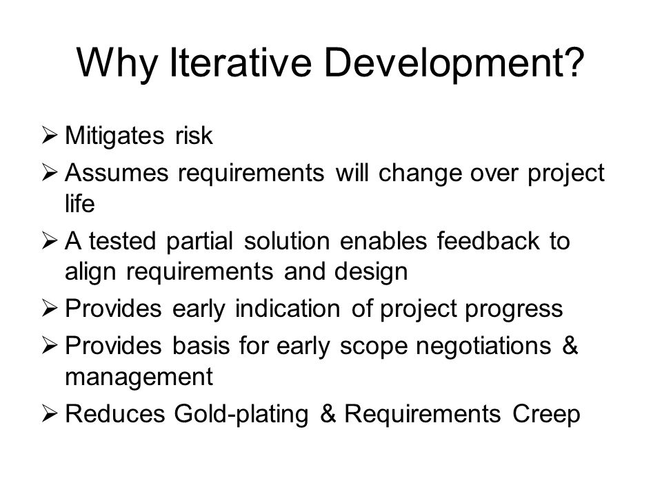 Why Iterative Development?  Mitigates risk  Assumes requirements will change over project life  A tested partial solution enables feedback to align