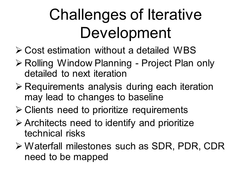 Challenges of Iterative Development  Cost estimation without a detailed WBS  Rolling Window Planning - Project Plan only detailed to next iteration  Requirements analysis during each iteration may lead to changes to baseline  Clients need to prioritize requirements  Architects need to identify and prioritize technical risks  Waterfall milestones such as SDR, PDR, CDR need to be mapped