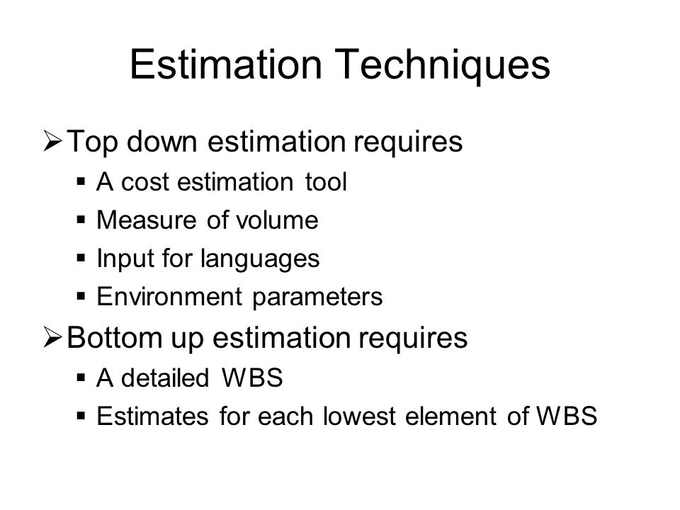 Estimation Techniques  Top down estimation requires  A cost estimation tool  Measure of volume  Input for languages  Environment parameters  Bottom up estimation requires  A detailed WBS  Estimates for each lowest element of WBS