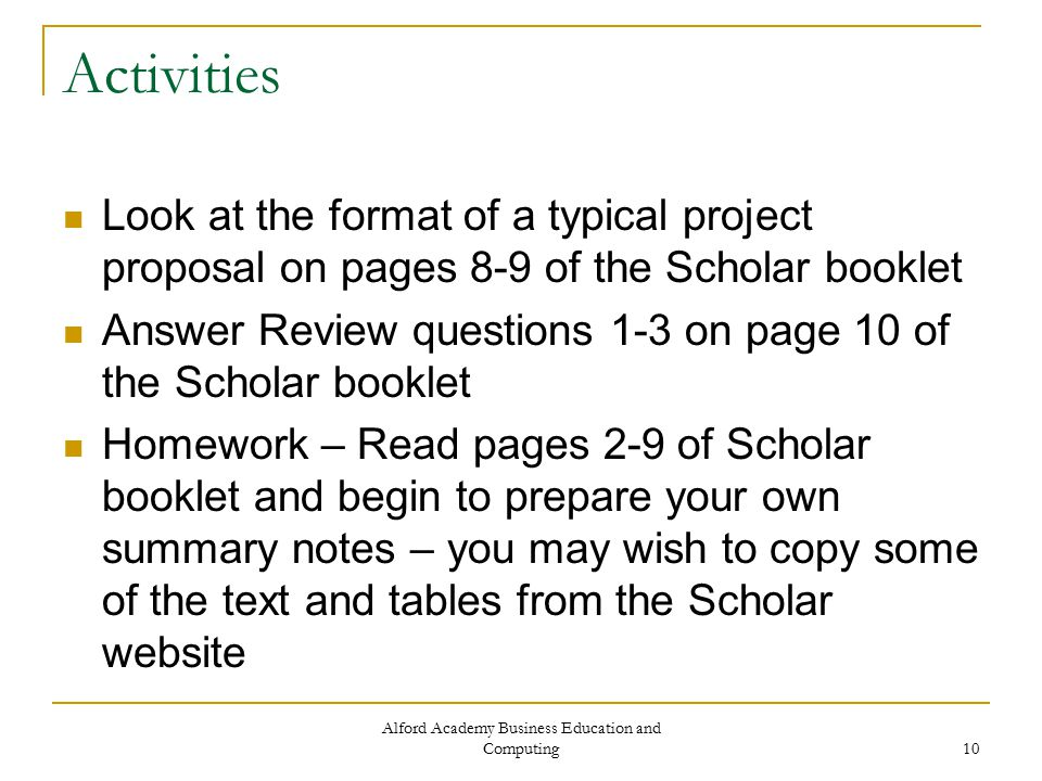 Alford Academy Business Education and Computing 10 Activities Look at the format of a typical project proposal on pages 8-9 of the Scholar booklet Answer Review questions 1-3 on page 10 of the Scholar booklet Homework – Read pages 2-9 of Scholar booklet and begin to prepare your own summary notes – you may wish to copy some of the text and tables from the Scholar website