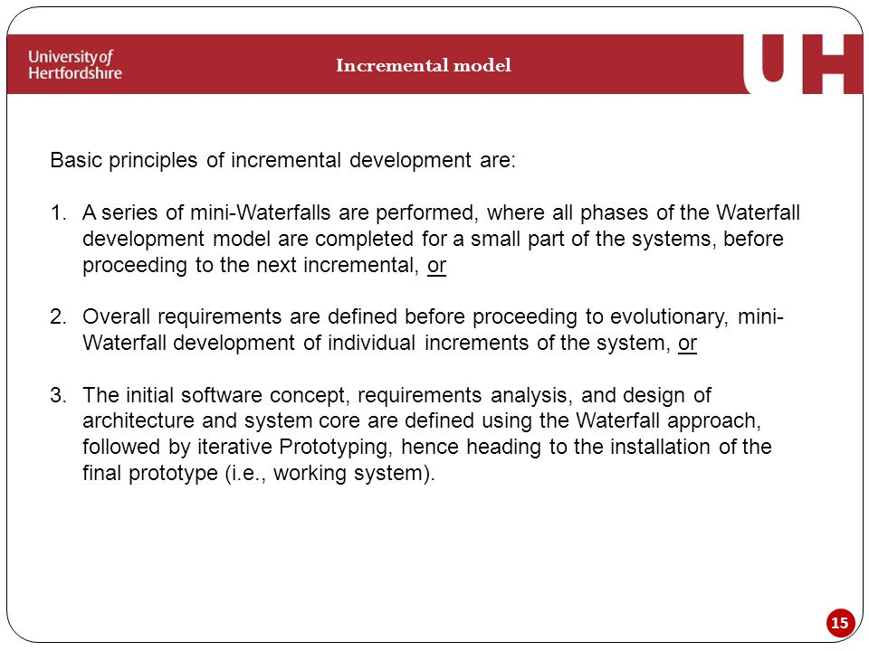 15 Incremental model Basic principles of incremental development are: 1.A series of mini-Waterfalls are performed, where all phases of the Waterfall development model are completed for a small part of the systems, before proceeding to the next incremental, or 2.Overall requirements are defined before proceeding to evolutionary, mini- Waterfall development of individual increments of the system, or 3.The initial software concept, requirements analysis, and design of architecture and system core are defined using the Waterfall approach, followed by iterative Prototyping, hence heading to the installation of the final prototype (i.e., working system).