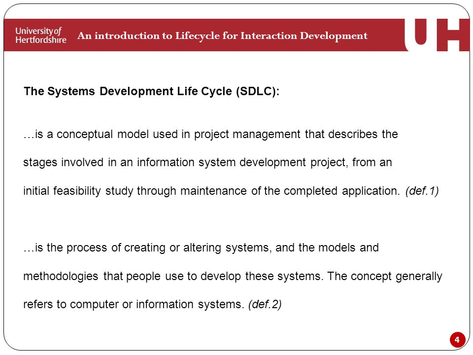 4 An introduction to Lifecycle for Interaction Development The Systems Development Life Cycle (SDLC): …is a conceptual model used in project management that describes the stages involved in an information system development project, from an initial feasibility study through maintenance of the completed application.
