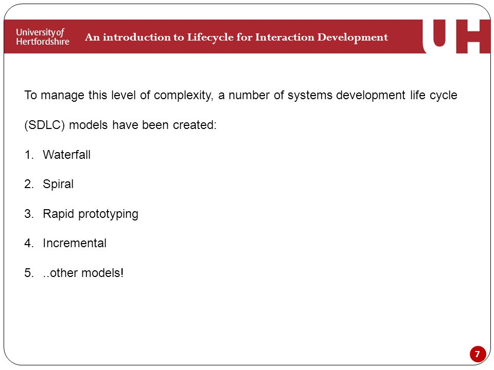 7 An introduction to Lifecycle for Interaction Development To manage this level of complexity, a number of systems development life cycle (SDLC) models have been created: 1.Waterfall 2.Spiral 3.Rapid prototyping 4.Incremental 5...other models!