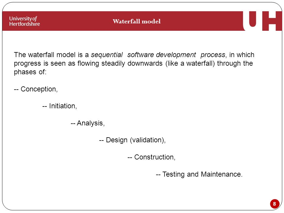 8 Waterfall model The waterfall model is a sequential software development process, in which progress is seen as flowing steadily downwards (like a waterfall) through the phases of: -- Conception, -- Initiation, -- Analysis, -- Design (validation), -- Construction, -- Testing and Maintenance.