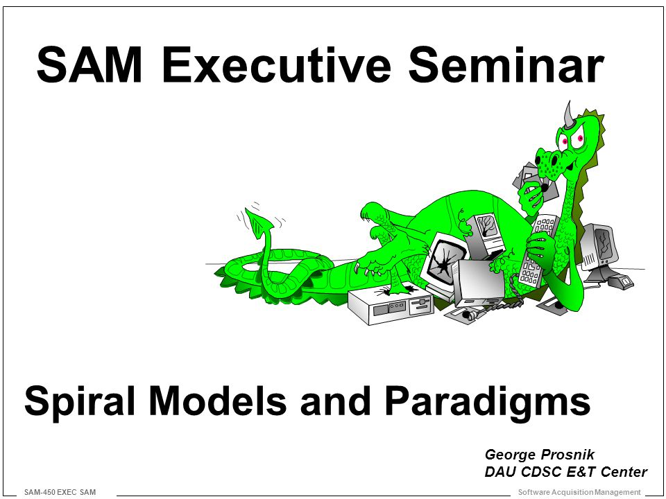 Software Acquisition Management SAM-450 EXEC SAM Spiral Models and Paradigms SAM Executive Seminar George Prosnik DAU CDSC E&T Center