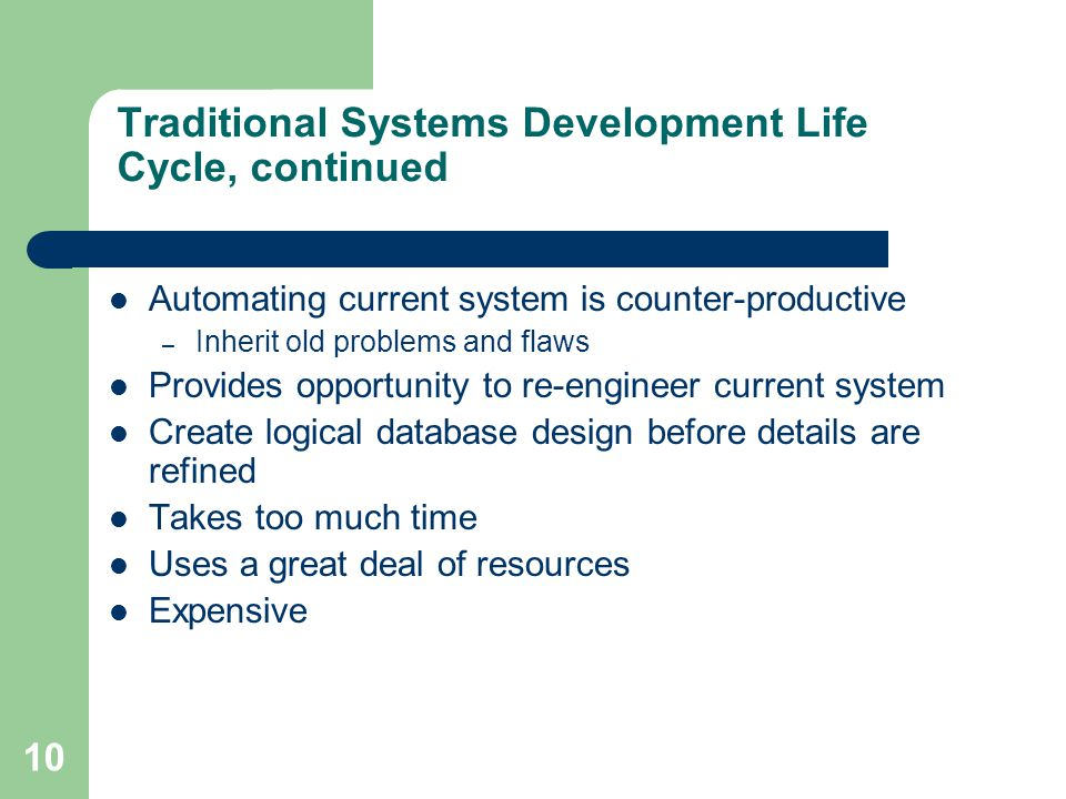 10 Traditional Systems Development Life Cycle, continued Automating current system is counter-productive – Inherit old problems and flaws Provides opp