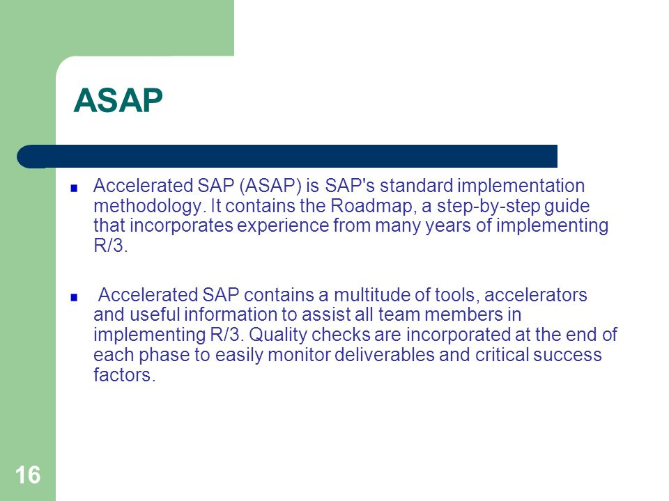 16 ASAP Accelerated SAP (ASAP) is SAP's standard implementation methodology. It contains the Roadmap, a step-by-step guide that incorporates experienc