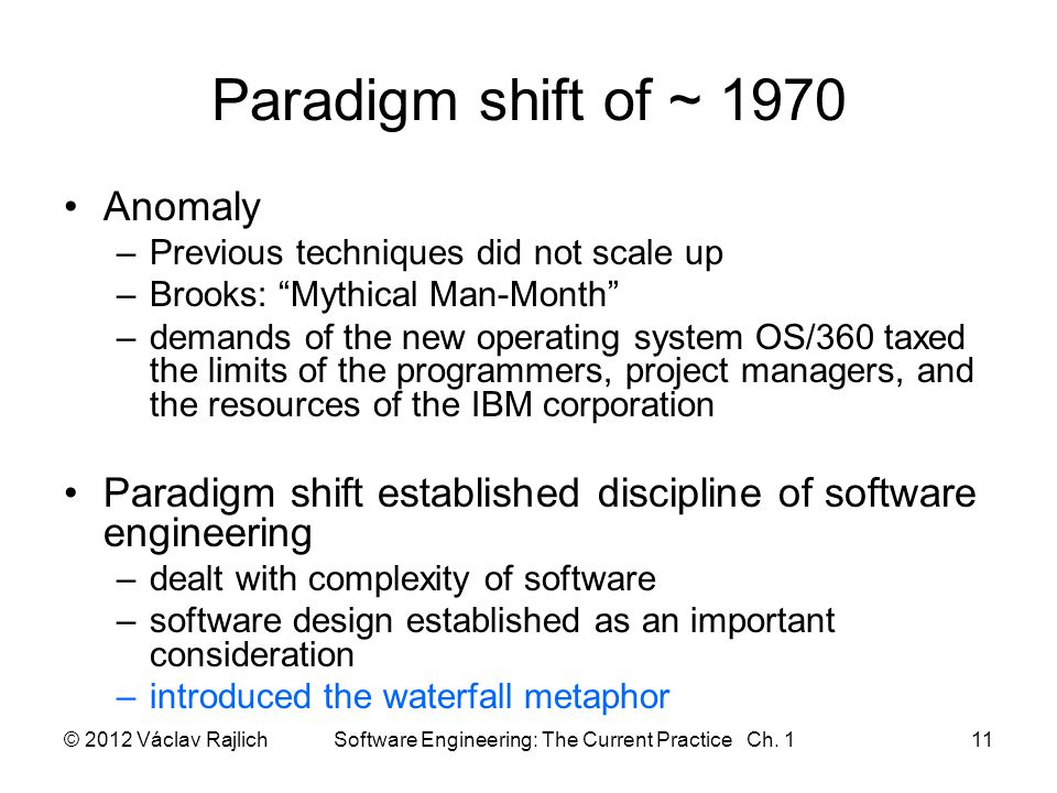 Paradigm shift of ~ 1970 Anomaly –Previous techniques did not scale up –Brooks: Mythical Man-Month –demands of the new operating system OS/360 taxed the limits of the programmers, project managers, and the resources of the IBM corporation Paradigm shift established discipline of software engineering –dealt with complexity of software –software design established as an important consideration –introduced the waterfall metaphor © 2012 Václav Rajlich Software Engineering: The Current Practice Ch.