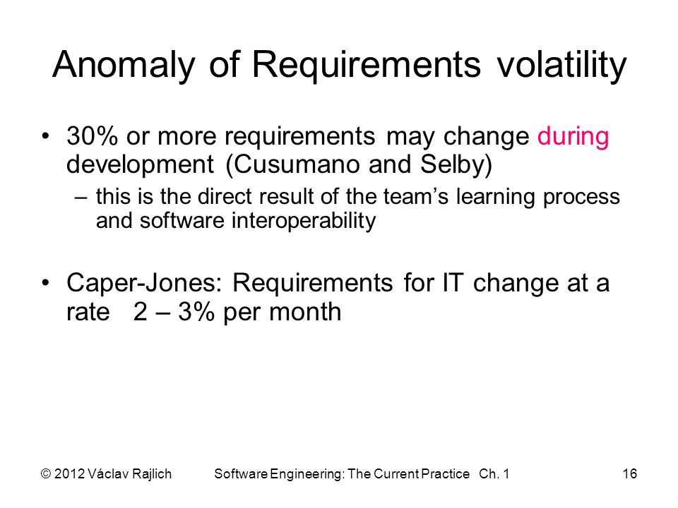 Anomaly of Requirements volatility 30% or more requirements may change during development (Cusumano and Selby) –this is the direct result of the team's learning process and software interoperability Caper-Jones: Requirements for IT change at a rate 2 – 3% per month © 2012 Václav Rajlich Software Engineering: The Current Practice Ch.