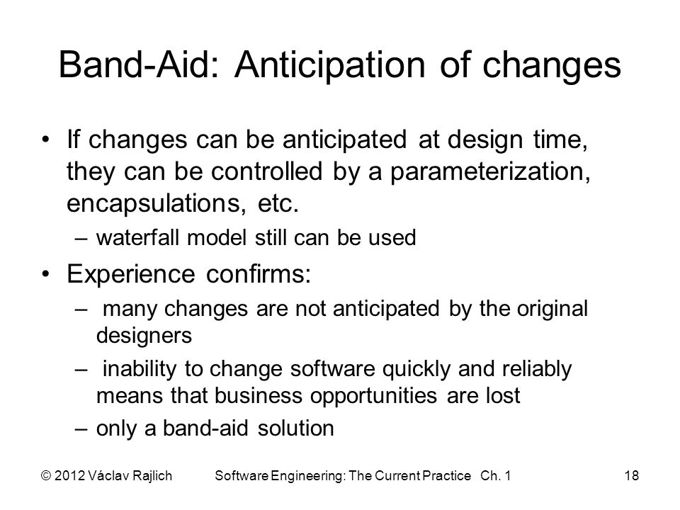 Band-Aid: Anticipation of changes If changes can be anticipated at design time, they can be controlled by a parameterization, encapsulations, etc.