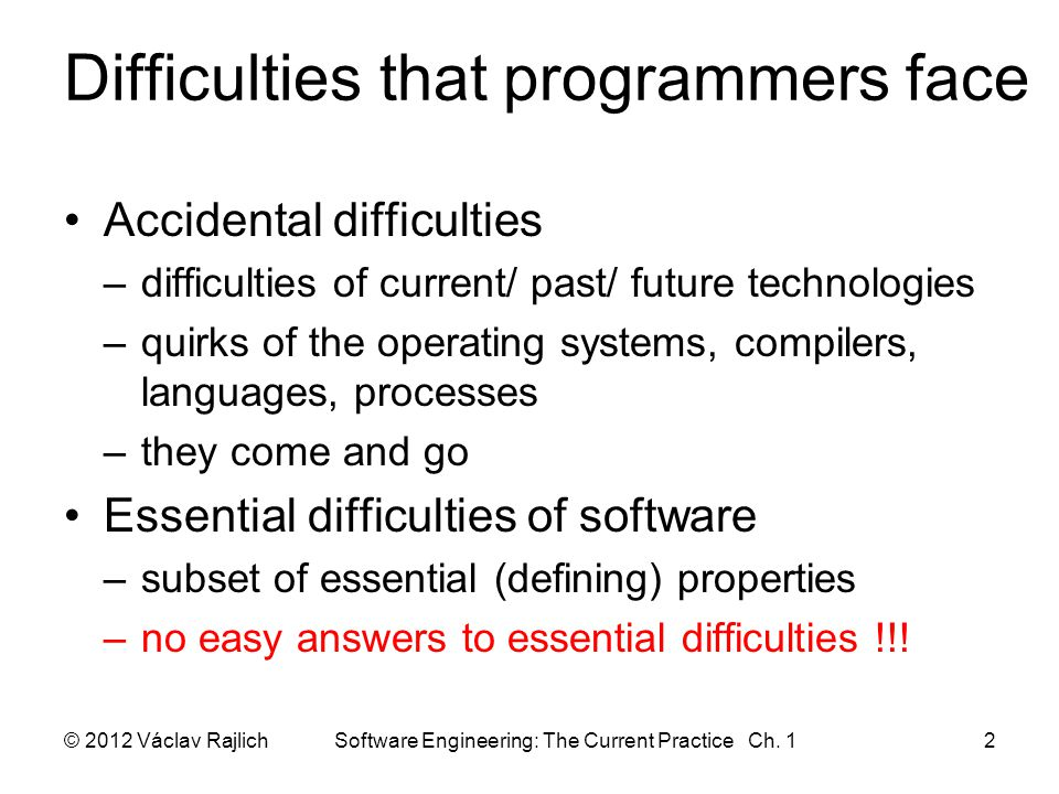 Difficulties that programmers face Accidental difficulties –difficulties of current/ past/ future technologies –quirks of the operating systems, compilers, languages, processes –they come and go Essential difficulties of software –subset of essential (defining) properties –no easy answers to essential difficulties !!.