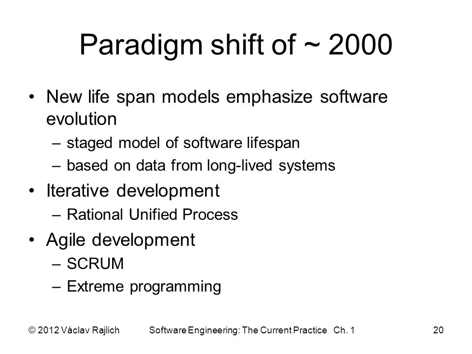 Paradigm shift of ~ 2000 New life span models emphasize software evolution –staged model of software lifespan –based on data from long-lived systems Iterative development –Rational Unified Process Agile development –SCRUM –Extreme programming © 2012 Václav Rajlich Software Engineering: The Current Practice Ch.