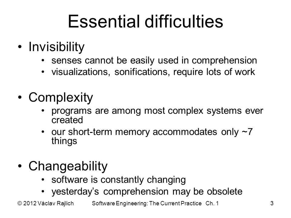 Essential difficulties Invisibility senses cannot be easily used in comprehension visualizations, sonifications, require lots of work Complexity programs are among most complex systems ever created our short-term memory accommodates only ~7 things Changeability software is constantly changing yesterday's comprehension may be obsolete © 2012 Václav Rajlich Software Engineering: The Current Practice Ch.
