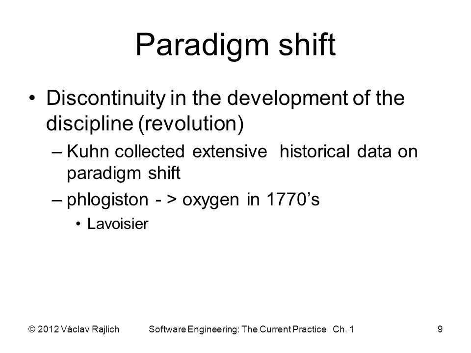 Paradigm shift Discontinuity in the development of the discipline (revolution) –Kuhn collected extensive historical data on paradigm shift –phlogiston - > oxygen in 1770's Lavoisier © 2012 Václav Rajlich Software Engineering: The Current Practice Ch.