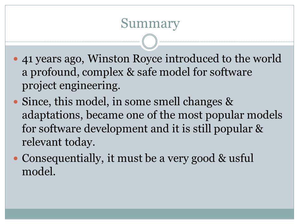 Summary 41 years ago, Winston Royce introduced to the world a profound, complex & safe model for software project engineering.