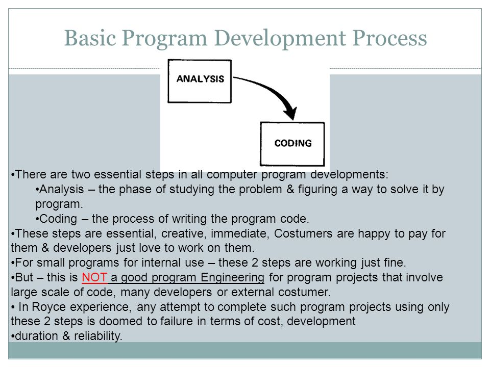 Basic Program Development Process There are two essential steps in all computer program developments: Analysis – the phase of studying the problem & figuring a way to solve it by program.
