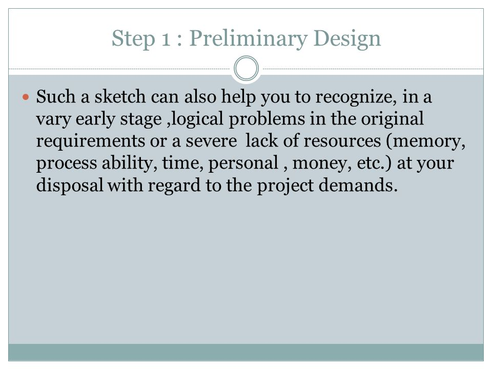 Step 1 : Preliminary Design Such a sketch can also help you to recognize, in a vary early stage,logical problems in the original requirements or a severe lack of resources (memory, process ability, time, personal, money, etc.) at your disposal with regard to the project demands.