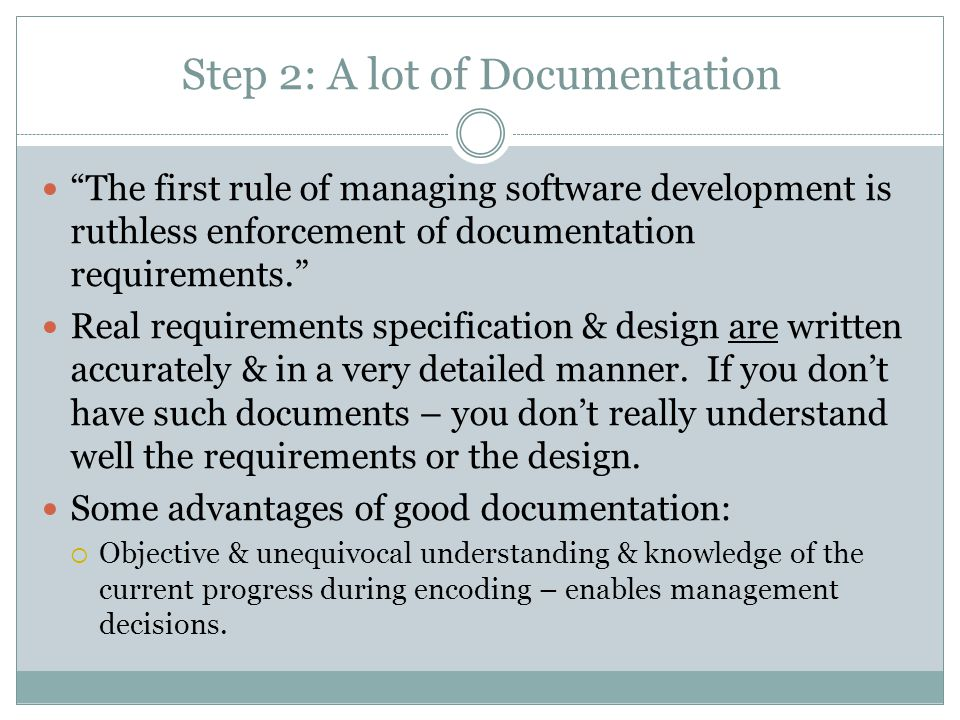 Step 2: A lot of Documentation The first rule of managing software development is ruthless enforcement of documentation requirements. Real requirements specification & design are written accurately & in a very detailed manner.