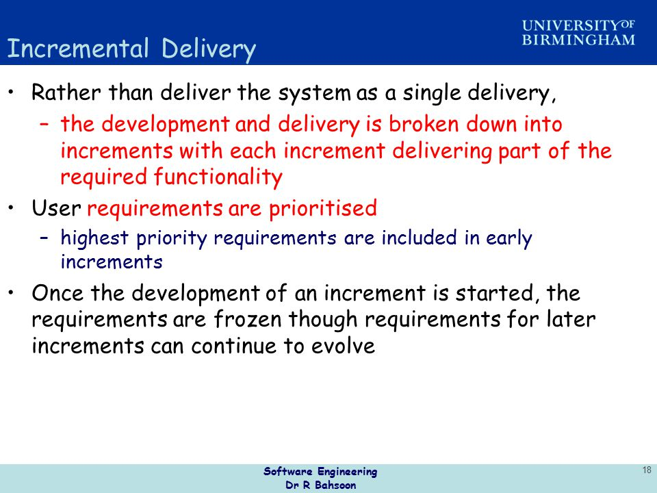 Software Engineering Dr R Bahsoon 18 Incremental Delivery Rather than deliver the system as a single delivery, –the development and delivery is broken