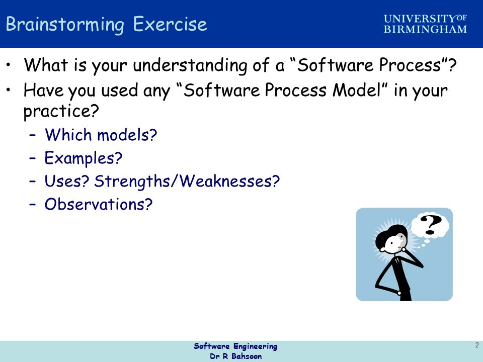"""Software Engineering Dr R Bahsoon 2 Brainstorming Exercise What is your understanding of a """"Software Process""""? Have you used any """"Software Process Mod"""