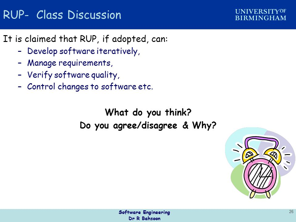 Software Engineering Dr R Bahsoon 26 RUP- Class Discussion It is claimed that RUP, if adopted, can: –Develop software iteratively, –Manage requirement
