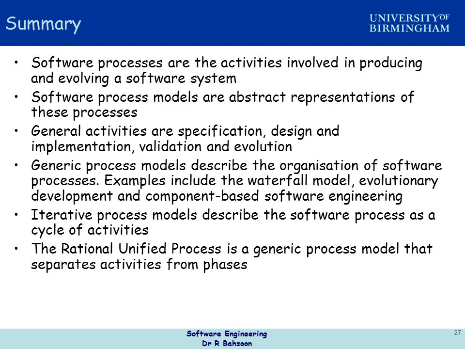 Software Engineering Dr R Bahsoon 27 Summary Software processes are the activities involved in producing and evolving a software system Software proce