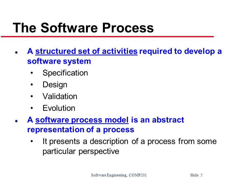 Software Engineering, COMP201 Slide 6 Generic Software Process Models l The waterfall model Separate and distinct phases of specification and development l Evolutionary development Specification and development are interleaved l Formal systems development (example - ASML) A mathematical system model is formally transformed to an implementation l Reuse-based development The system is assembled from existing components