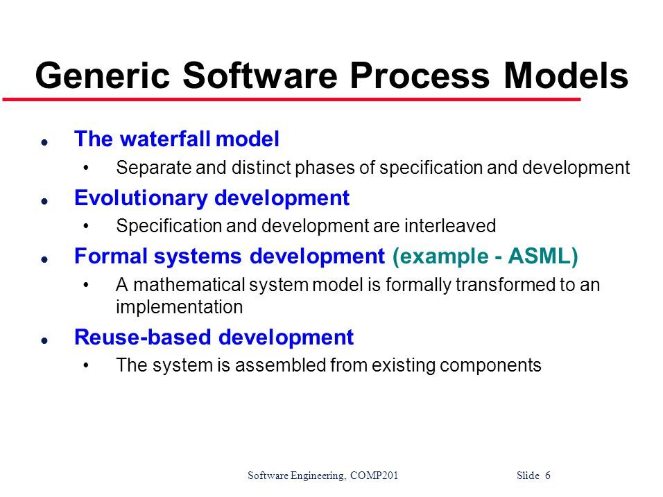 Software Engineering, COMP201 Slide 27 Spiral model sectors l Objective setting Specific objectives for the phase are identified l Risk assessment and reduction Risks are assessed and activities put in place to reduce the key risks l Development and validation A development model for the system is chosen which can be any of the generic models l Planning The project is reviewed and the next phase of the spiral is planned