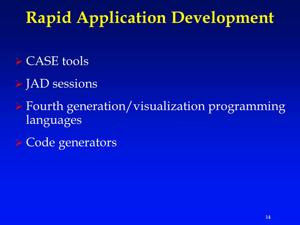 14 Rapid Application Development  CASE tools  JAD sessions  Fourth generation/visualization programming languages  Code generators