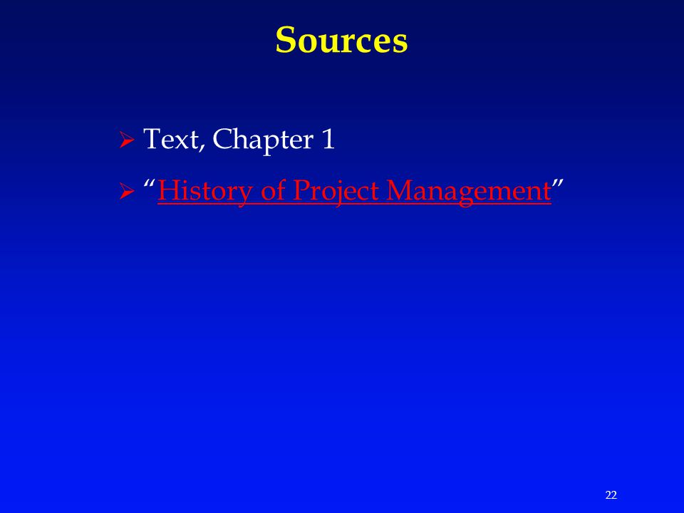 22 Sources  Text, Chapter 1  History of Project Management History of Project Management