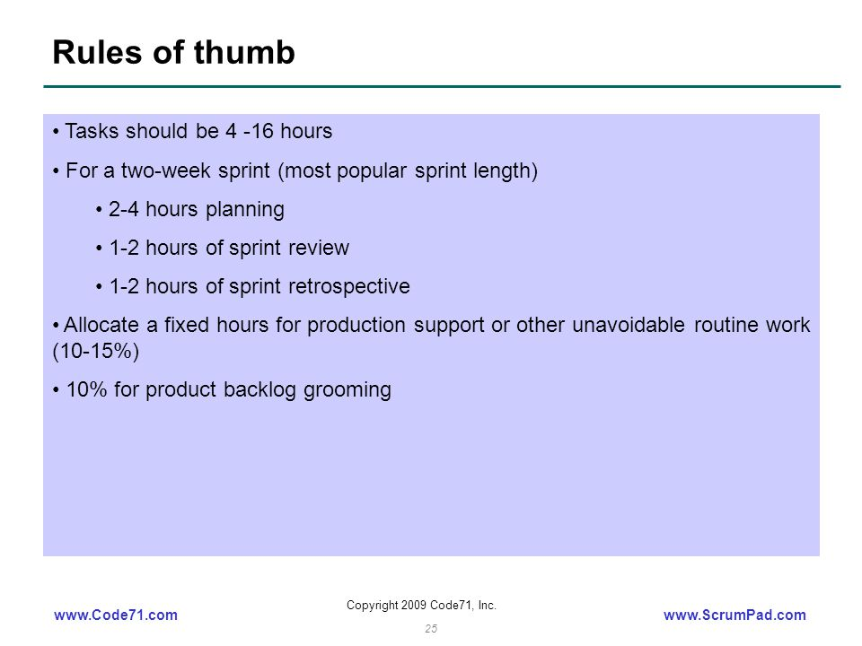www.Code71.comwww.ScrumPad.com Copyright 2009 Code71, Inc. 25 Rules of thumb Tasks should be 4 -16 hours For a two-week sprint (most popular sprint le