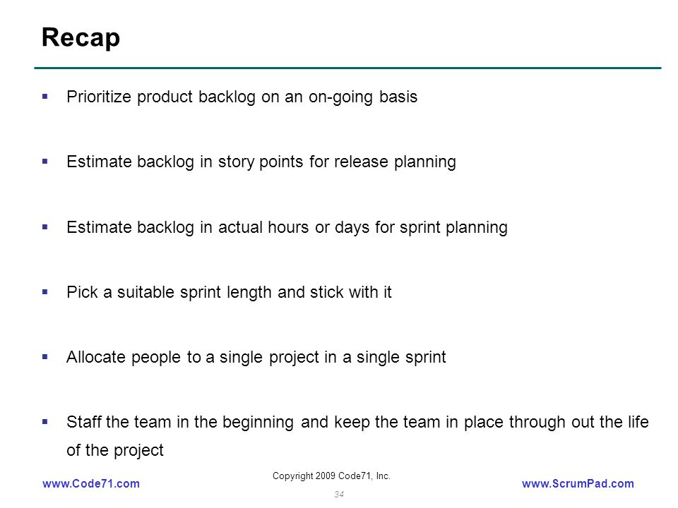 www.Code71.comwww.ScrumPad.com Copyright 2009 Code71, Inc. 34 Recap  Prioritize product backlog on an on-going basis  Estimate backlog in story poin