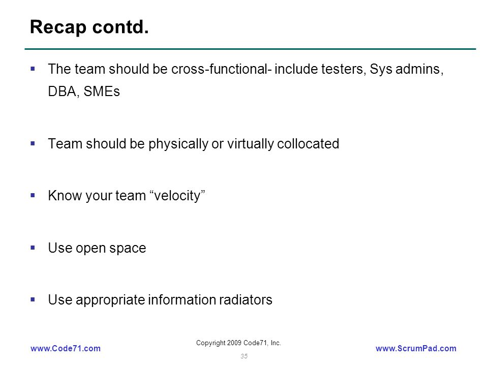 www.Code71.comwww.ScrumPad.com Copyright 2009 Code71, Inc. 35 Recap contd.  The team should be cross-functional- include testers, Sys admins, DBA, SM