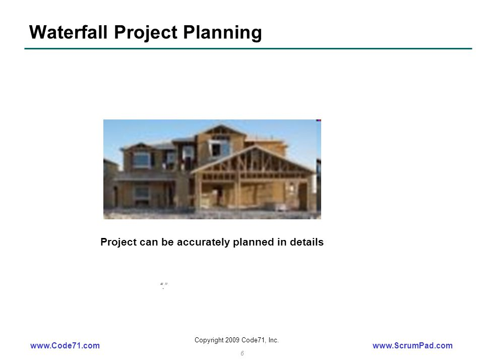 "www.Code71.comwww.ScrumPad.com Copyright 2009 Code71, Inc. 6 Waterfall Project Planning ""."" Project can be accurately planned in details"