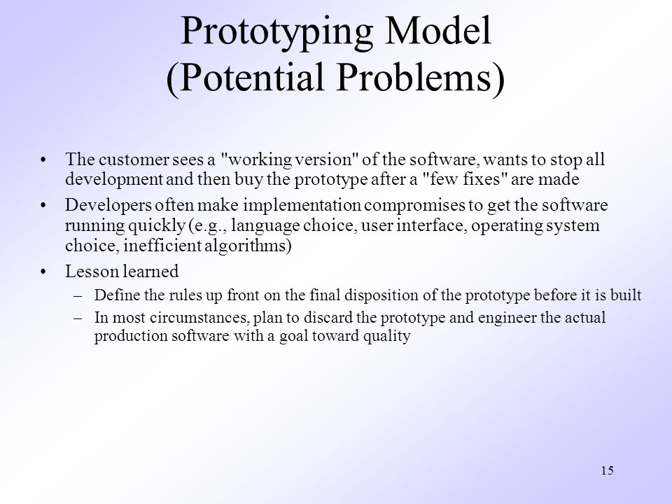 15 Prototyping Model (Potential Problems) The customer sees a