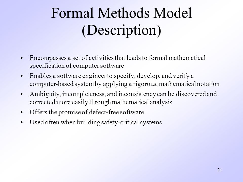 21 Formal Methods Model (Description) Encompasses a set of activities that leads to formal mathematical specification of computer software Enables a software engineer to specify, develop, and verify a computer-based system by applying a rigorous, mathematical notation Ambiguity, incompleteness, and inconsistency can be discovered and corrected more easily through mathematical analysis Offers the promise of defect-free software Used often when building safety-critical systems