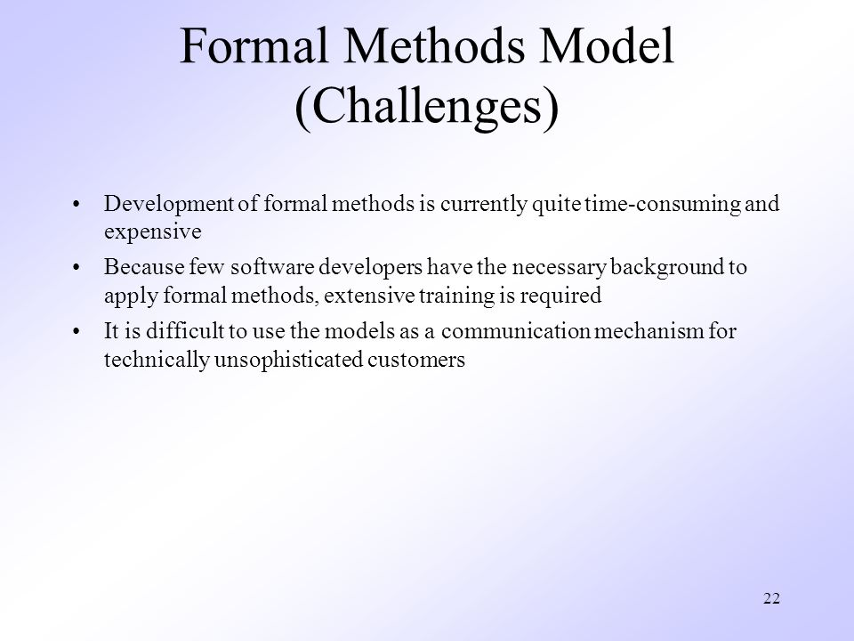 22 Formal Methods Model (Challenges) Development of formal methods is currently quite time-consuming and expensive Because few software developers have the necessary background to apply formal methods, extensive training is required It is difficult to use the models as a communication mechanism for technically unsophisticated customers