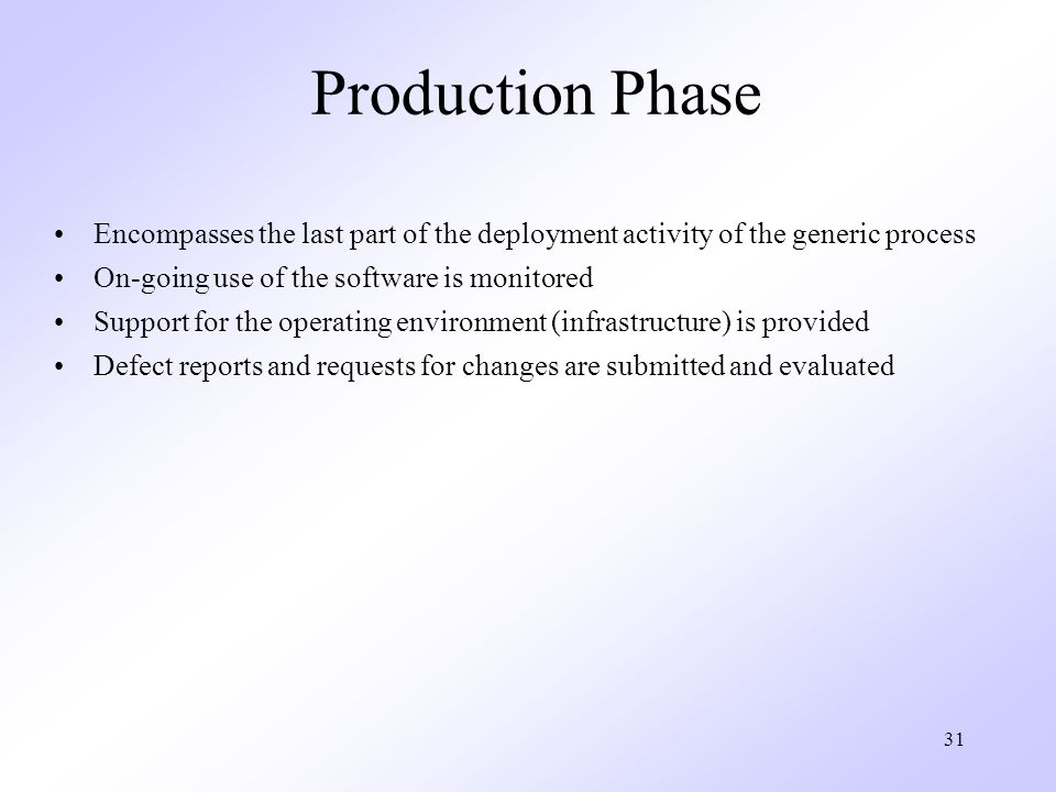 31 Production Phase Encompasses the last part of the deployment activity of the generic process On-going use of the software is monitored Support for the operating environment (infrastructure) is provided Defect reports and requests for changes are submitted and evaluated