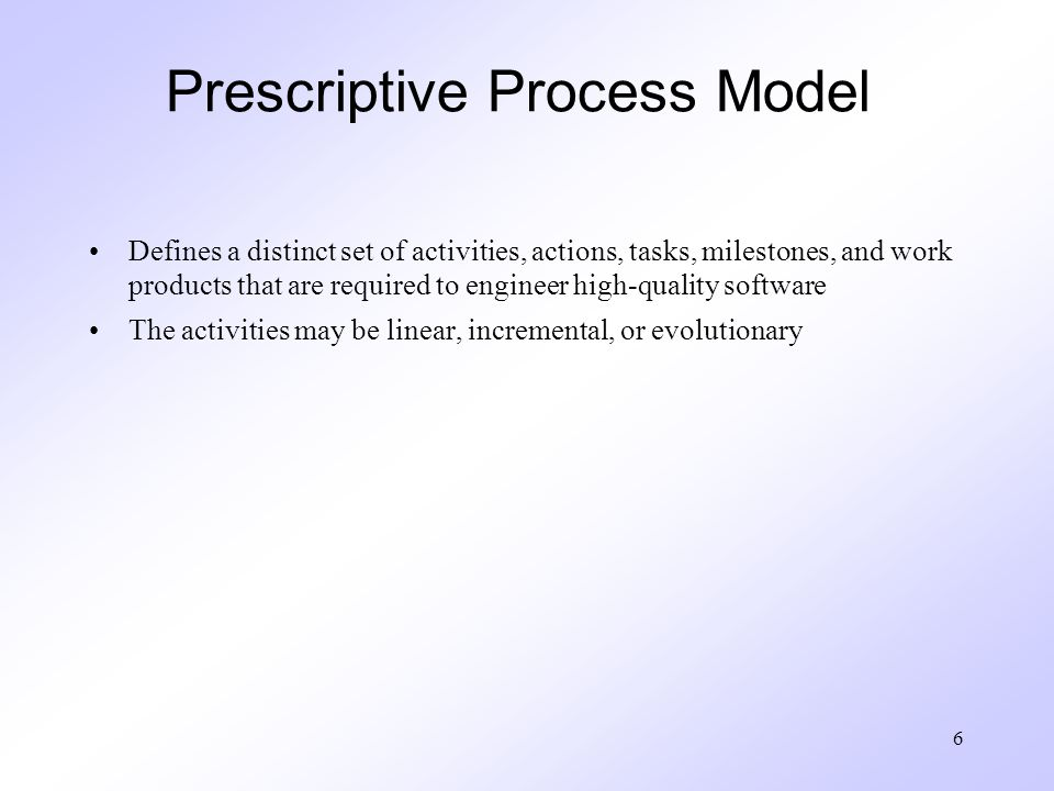 6 Prescriptive Process Model Defines a distinct set of activities, actions, tasks, milestones, and work products that are required to engineer high-quality software The activities may be linear, incremental, or evolutionary