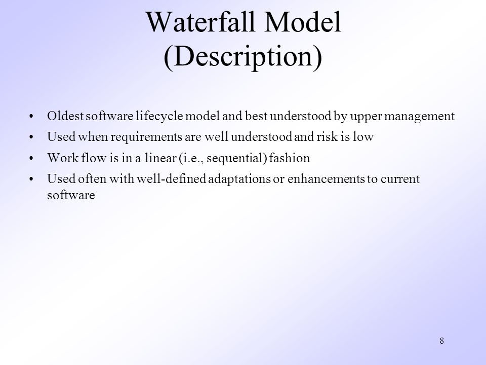 8 Waterfall Model (Description) Oldest software lifecycle model and best understood by upper management Used when requirements are well understood and risk is low Work flow is in a linear (i.e., sequential) fashion Used often with well-defined adaptations or enhancements to current software
